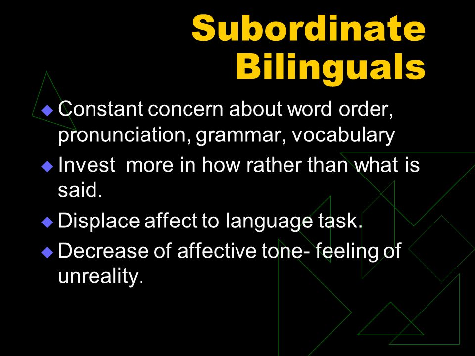 Subordinate Bilinguals Constant concern about word order, pronunciation, grammar, vocabulary Invest more in how rather than what is said.