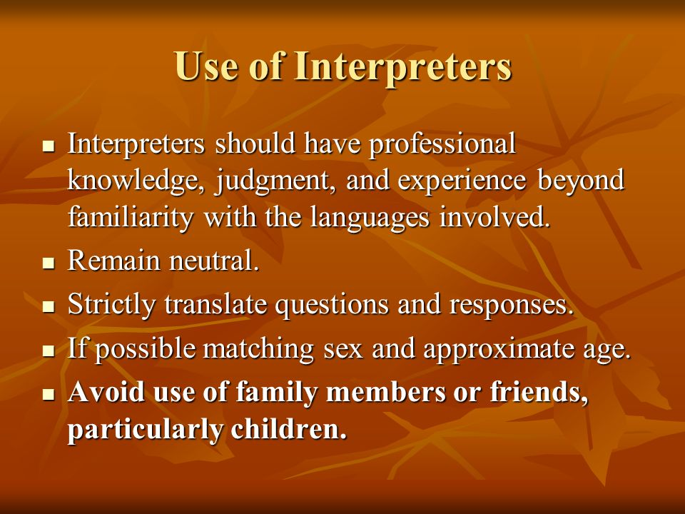 Use of Interpreters Interpreters should have professional knowledge, judgment, and experience beyond familiarity with the languages involved.