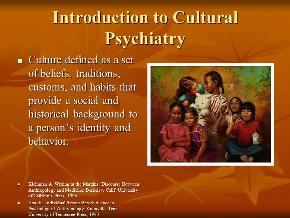 Introduction to Cultural Psychiatry Culture defined as a set of beliefs, traditions, customs, and habits that provide a social and historical background to a persons identity and behavior.