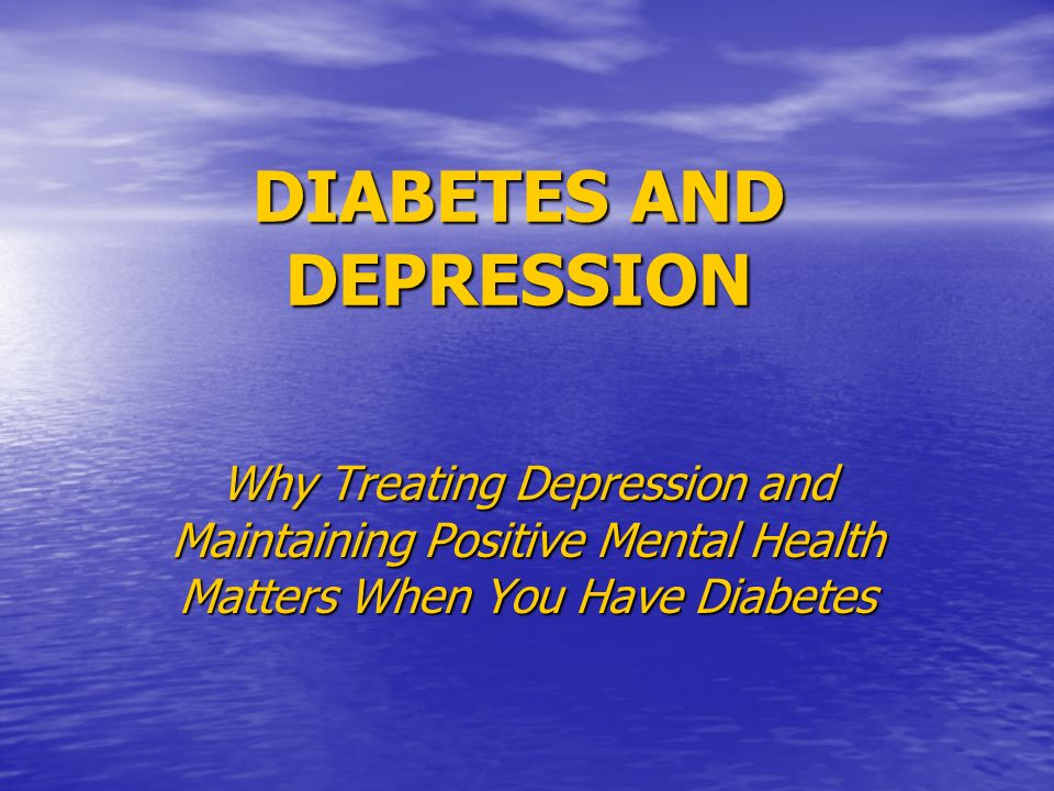 DIABETES AND DEPRESSION Why Treating Depression and Maintaining Positive Mental Health Matters When You Have Diabetes