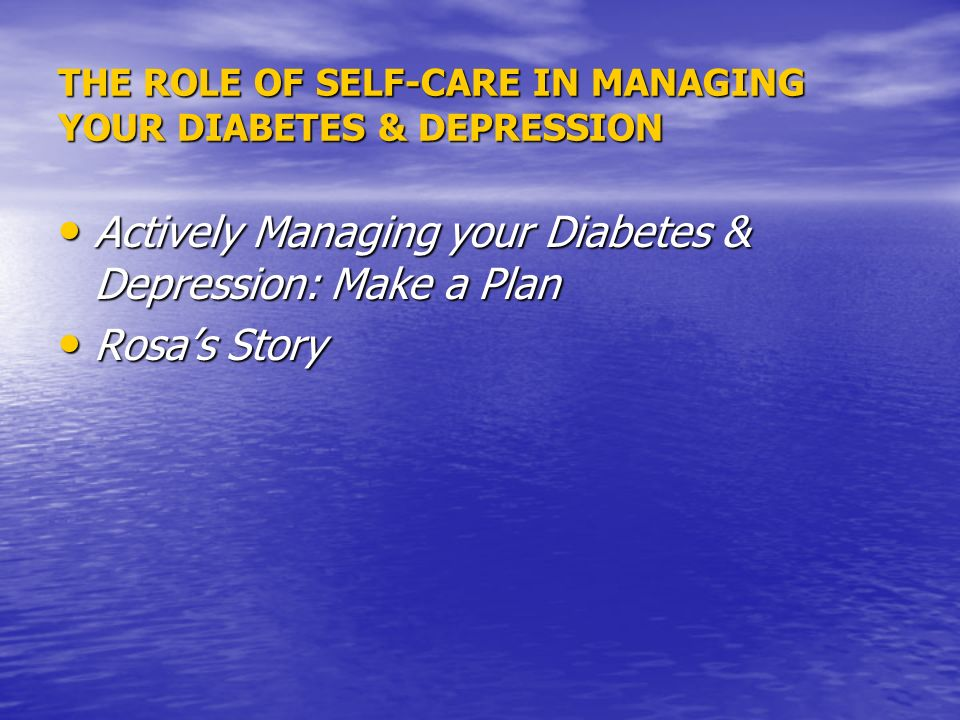 THE ROLE OF SELF-CARE IN MANAGING YOUR DIABETES & DEPRESSION Actively Managing your Diabetes & Depression: Make a Plan Actively Managing your Diabetes & Depression: Make a Plan Rosas Story Rosas Story