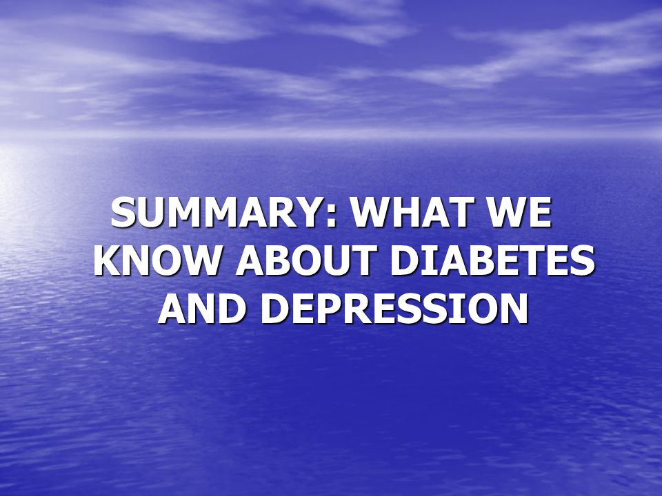 SUMMARY: WHAT WE KNOW ABOUT DIABETES AND DEPRESSION