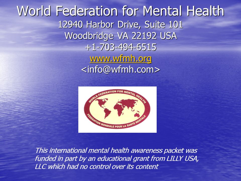 World Federation for Mental Health 12940 Harbor Drive, Suite 101 Woodbridge VA 22192 USA +1-703-494-6515 www.wfmh.org World Federation for Mental Health 12940 Harbor Drive, Suite 101 Woodbridge VA 22192 USA +1-703-494-6515 www.wfmh.org www.wfmh.org This international mental health awareness packet was funded in part by an educational grant from LILLY USA, LLC which had no control over its content