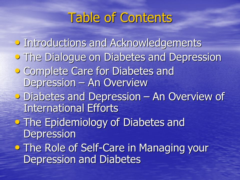 Table of Contents Introductions and Acknowledgements Introductions and Acknowledgements The Dialogue on Diabetes and Depression The Dialogue on Diabetes and Depression Complete Care for Diabetes and Depression – An Overview Complete Care for Diabetes and Depression – An Overview Diabetes and Depression – An Overview of International Efforts Diabetes and Depression – An Overview of International Efforts The Epidemiology of Diabetes and Depression The Epidemiology of Diabetes and Depression The Role of Self-Care in Managing your Depression and Diabetes The Role of Self-Care in Managing your Depression and Diabetes