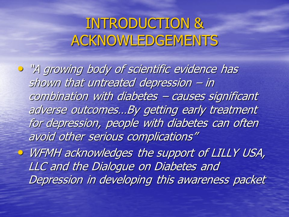 INTRODUCTION & ACKNOWLEDGEMENTS A growing body of scientific evidence has shown that untreated depression – in combination with diabetes – causes significant adverse outcomes…By getting early treatment for depression, people with diabetes can often avoid other serious complications A growing body of scientific evidence has shown that untreated depression – in combination with diabetes – causes significant adverse outcomes…By getting early treatment for depression, people with diabetes can often avoid other serious complications WFMH acknowledges the support of LILLY USA, LLC and the Dialogue on Diabetes and Depression in developing this awareness packet WFMH acknowledges the support of LILLY USA, LLC and the Dialogue on Diabetes and Depression in developing this awareness packet