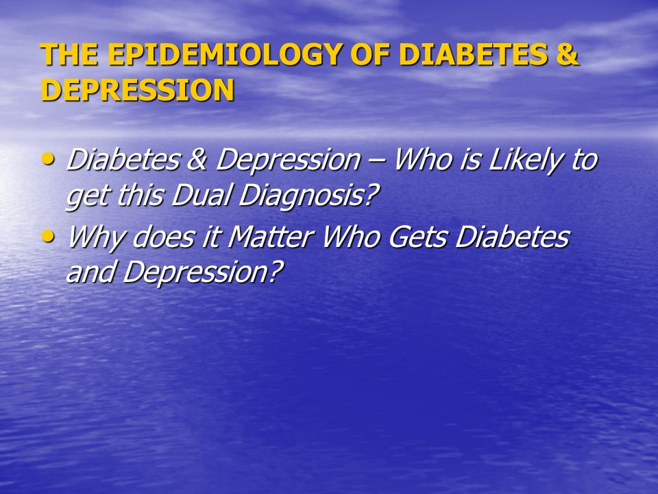 THE EPIDEMIOLOGY OF DIABETES & DEPRESSION Diabetes & Depression – Who is Likely to get this Dual Diagnosis.