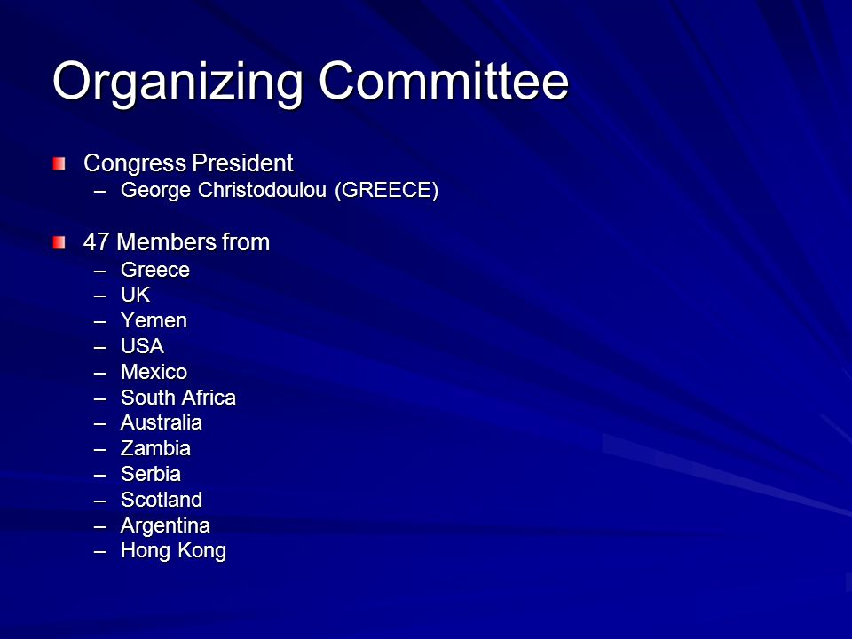 Organizing Committee Congress President –George Christodoulou (GREECE) 47 Members from –Greece –UK –Yemen –USA –Mexico –South Africa –Australia –Zambia –Serbia –Scotland –Argentina –Hong Kong
