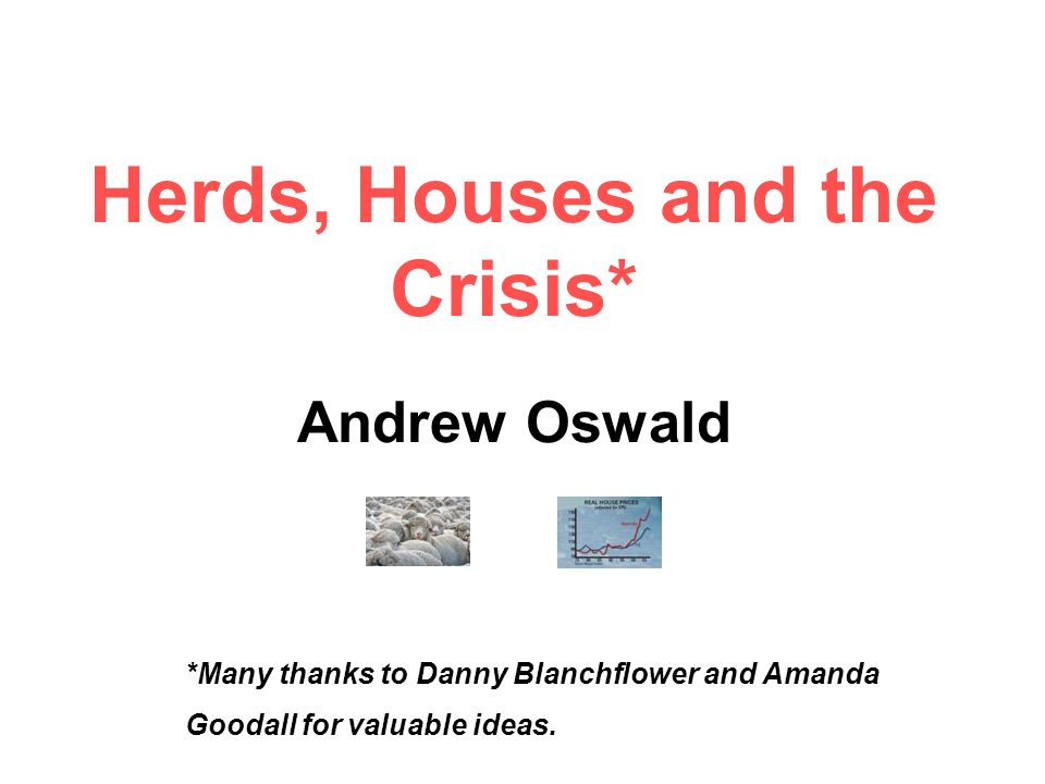 Herds, Houses and the Crisis* Andrew Oswald *Many thanks to Danny Blanchflower and Amanda Goodall for valuable ideas.