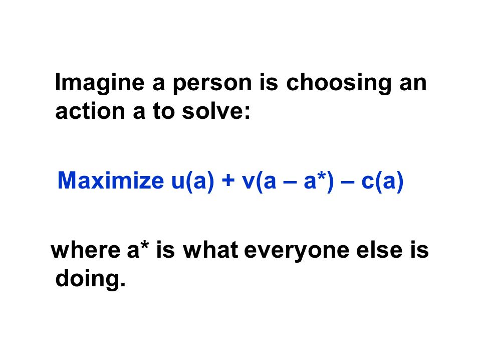 Imagine a person is choosing an action a to solve: Maximize u(a) + v(a – a*) – c(a) where a* is what everyone else is doing.