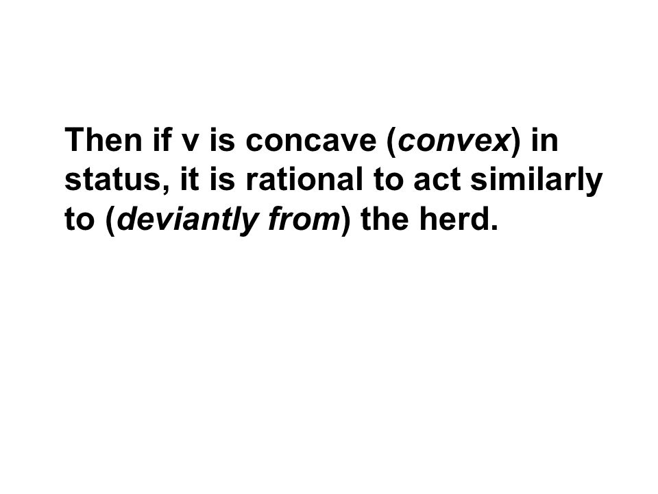 Then if v is concave (convex) in status, it is rational to act similarly to (deviantly from) the herd.