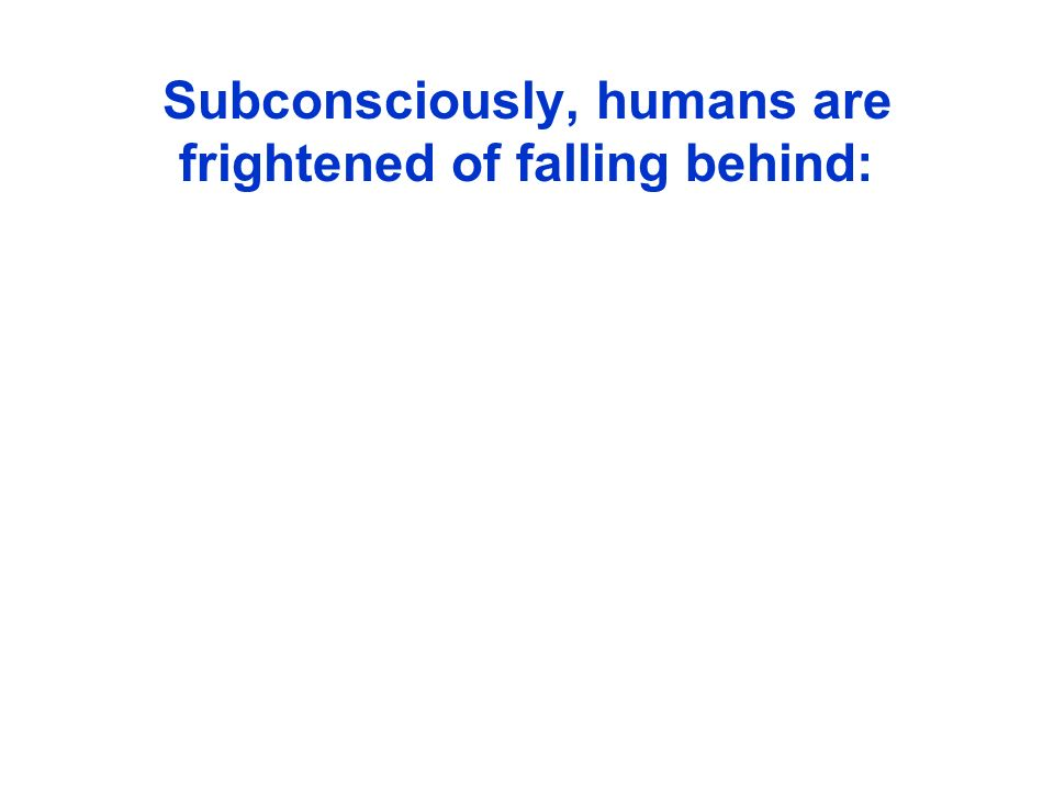 Subconsciously, humans are frightened of falling behind:
