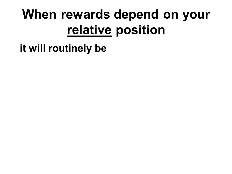 When rewards depend on your relative position it will routinely be