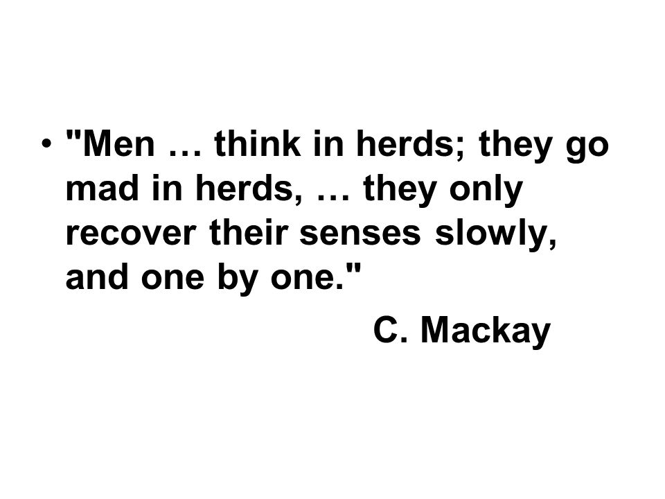 Men … think in herds; they go mad in herds, … they only recover their senses slowly, and one by one. C.