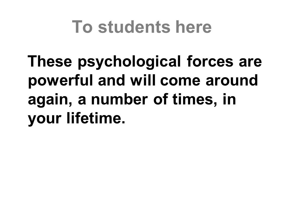To students here These psychological forces are powerful and will come around again, a number of times, in your lifetime.