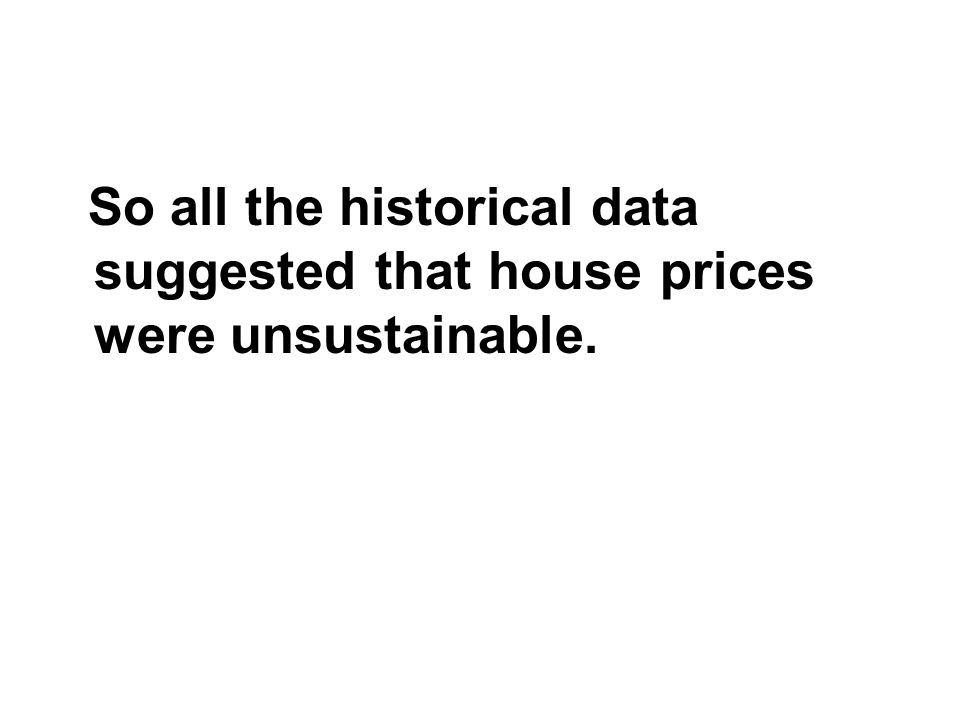 So all the historical data suggested that house prices were unsustainable.