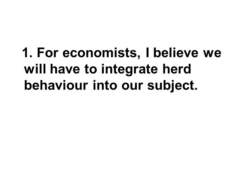 1. For economists, I believe we will have to integrate herd behaviour into our subject.