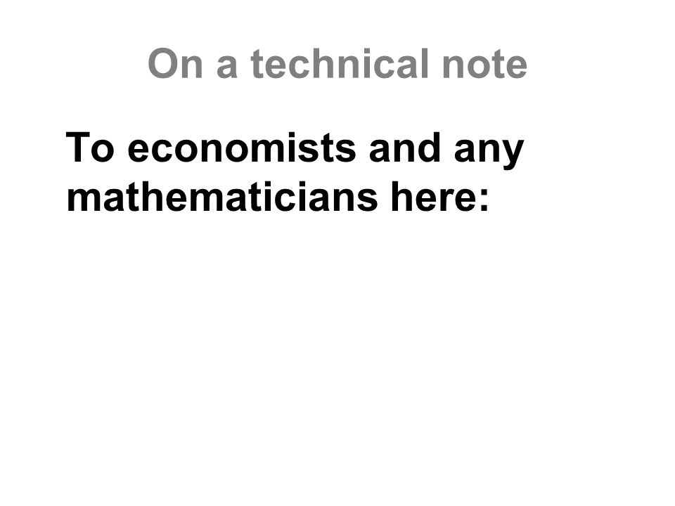 On a technical note To economists and any mathematicians here: