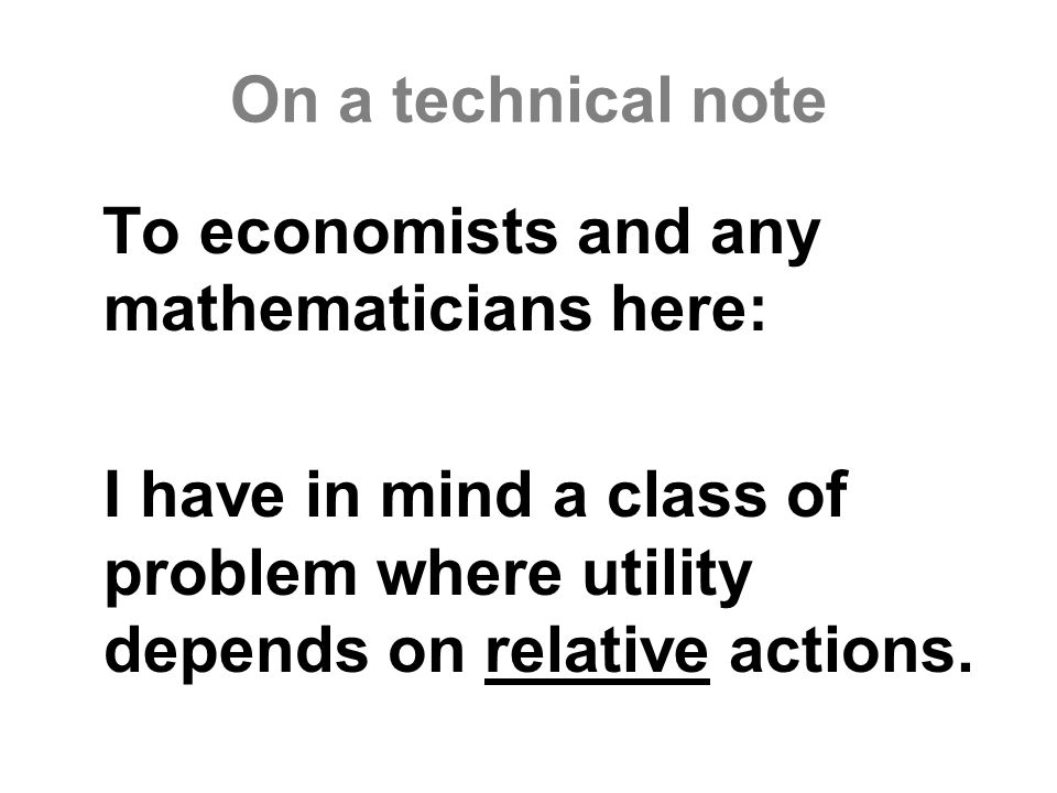 On a technical note To economists and any mathematicians here: I have in mind a class of problem where utility depends on relative actions.
