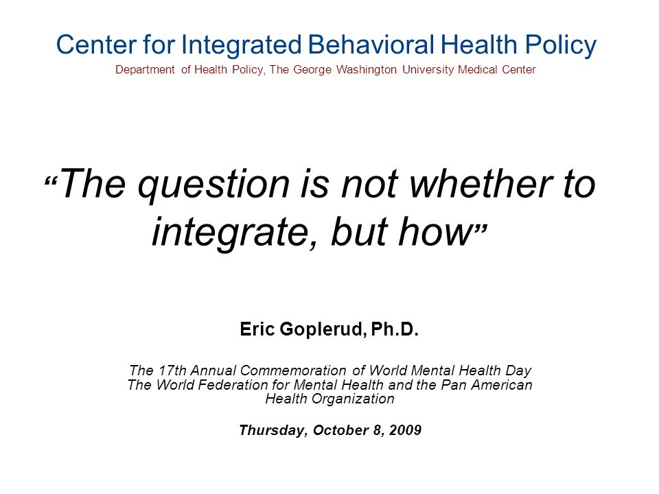 The question is not whether to integrate, but how Eric Goplerud, Ph.D.