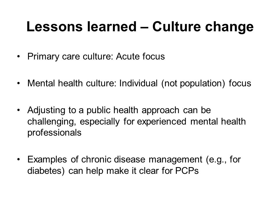 Lessons learned – Culture change Primary care culture: Acute focus Mental health culture: Individual (not population) focus Adjusting to a public health approach can be challenging, especially for experienced mental health professionals Examples of chronic disease management (e.g., for diabetes) can help make it clear for PCPs