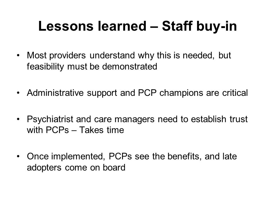 Lessons learned – Staff buy-in Most providers understand why this is needed, but feasibility must be demonstrated Administrative support and PCP champions are critical Psychiatrist and care managers need to establish trust with PCPs – Takes time Once implemented, PCPs see the benefits, and late adopters come on board