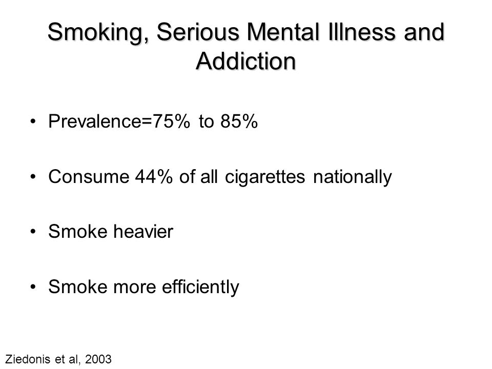 Smoking, Serious Mental Illness and Addiction Prevalence=75% to 85% Consume 44% of all cigarettes nationally Smoke heavier Smoke more efficiently Ziedonis et al, 2003