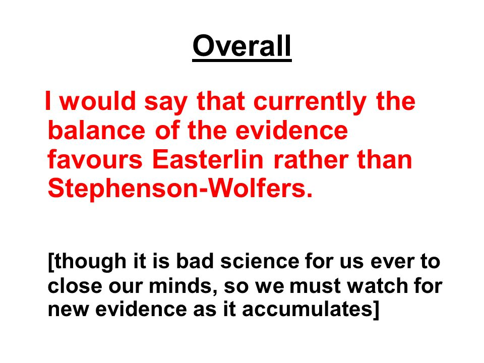 Overall I would say that currently the balance of the evidence favours Easterlin rather than Stephenson-Wolfers.