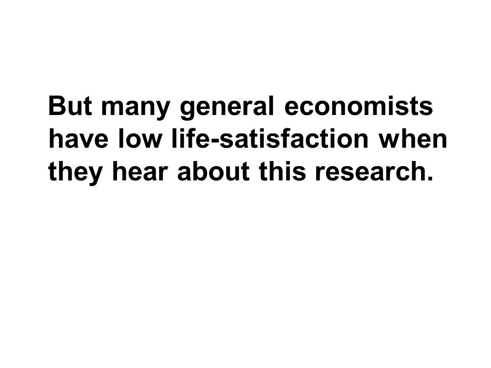 But many general economists have low life-satisfaction when they hear about this research.