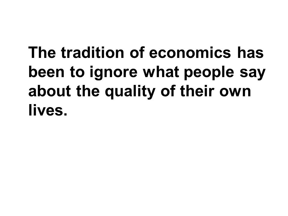The tradition of economics has been to ignore what people say about the quality of their own lives.