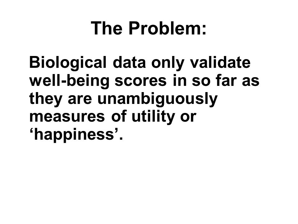 The Problem: Biological data only validate well-being scores in so far as they are unambiguously measures of utility or happiness.