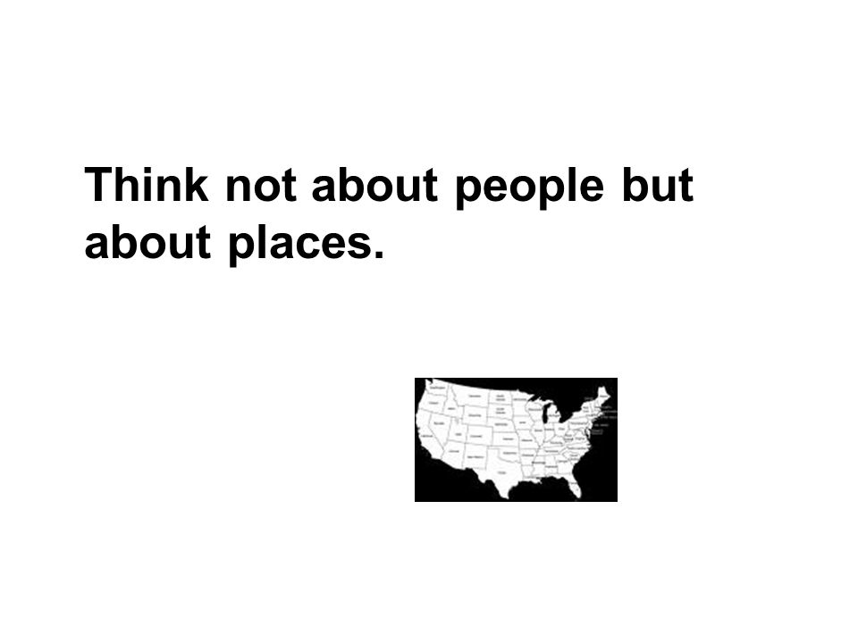 Think not about people but about places.