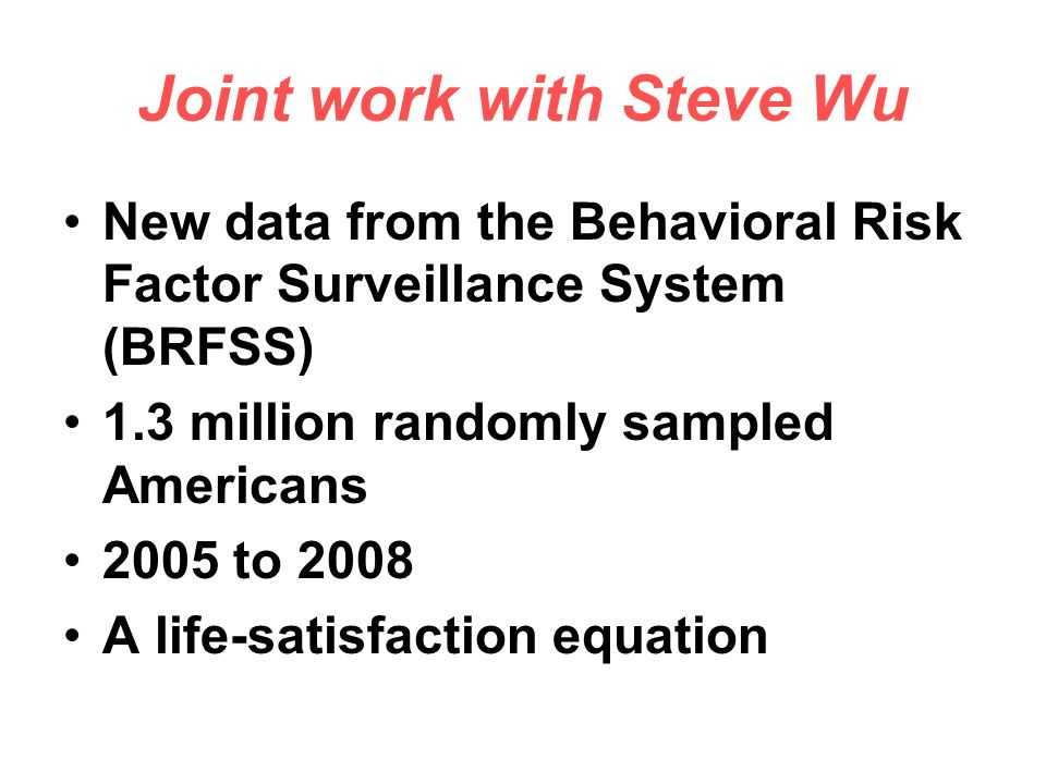 Joint work with Steve Wu New data from the Behavioral Risk Factor Surveillance System (BRFSS) 1.3 million randomly sampled Americans 2005 to 2008 A life-satisfaction equation