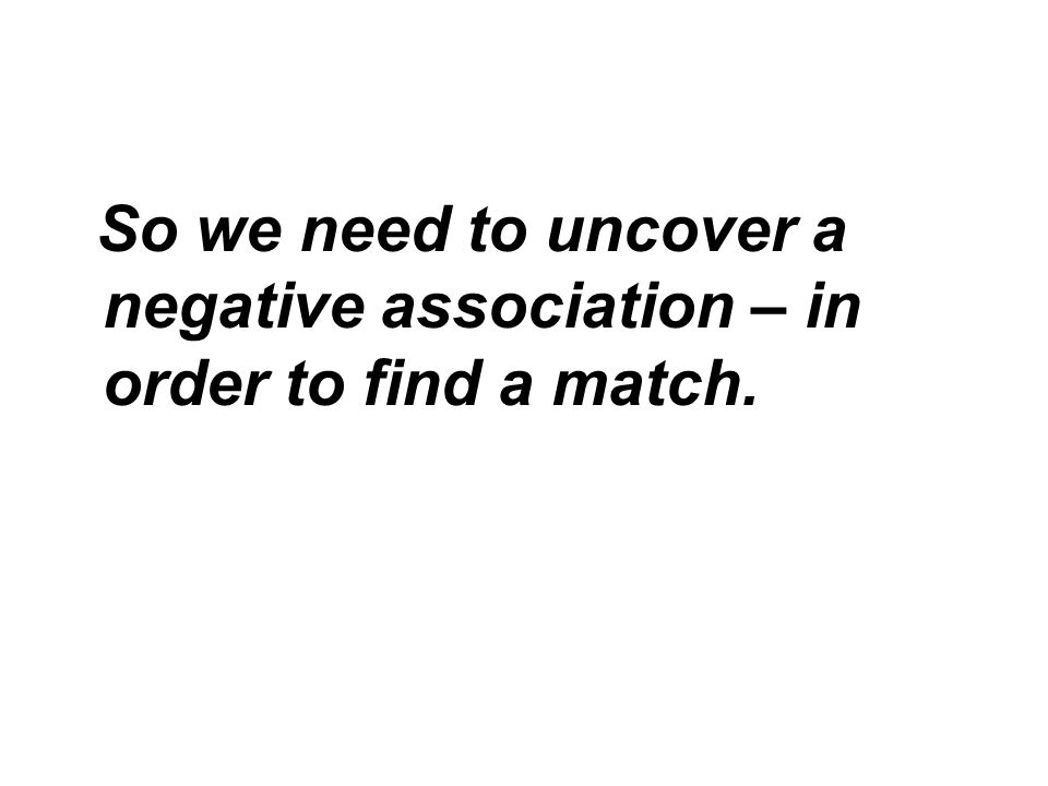 So we need to uncover a negative association – in order to find a match.