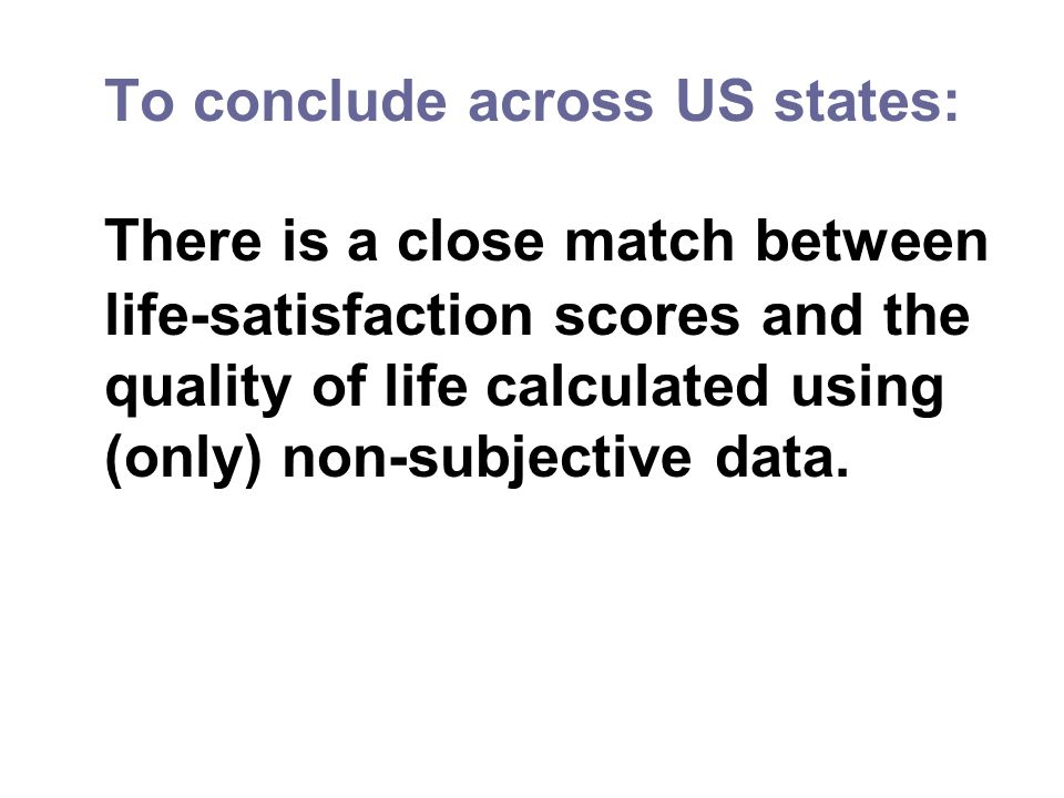 To conclude across US states: There is a close match between life-satisfaction scores and the quality of life calculated using (only) non-subjective data.