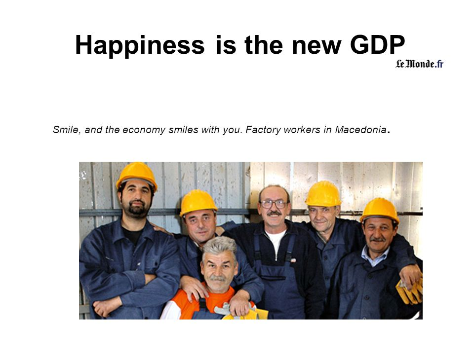 Happiness is the new GDP Smile, and the economy smiles with you. Factory workers in Macedonia.