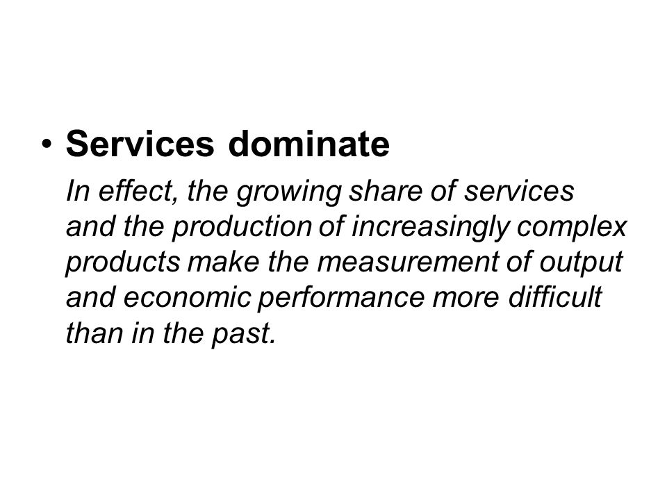 Services dominate In effect, the growing share of services and the production of increasingly complex products make the measurement of output and economic performance more difficult than in the past.