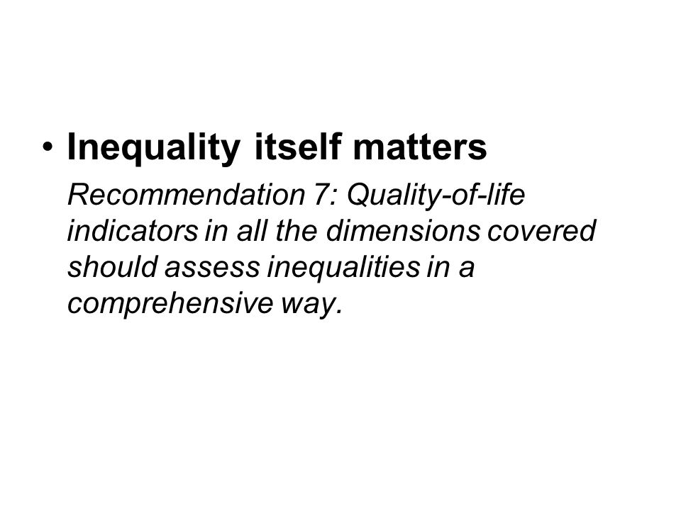 Inequality itself matters Recommendation 7: Quality-of-life indicators in all the dimensions covered should assess inequalities in a comprehensive way.