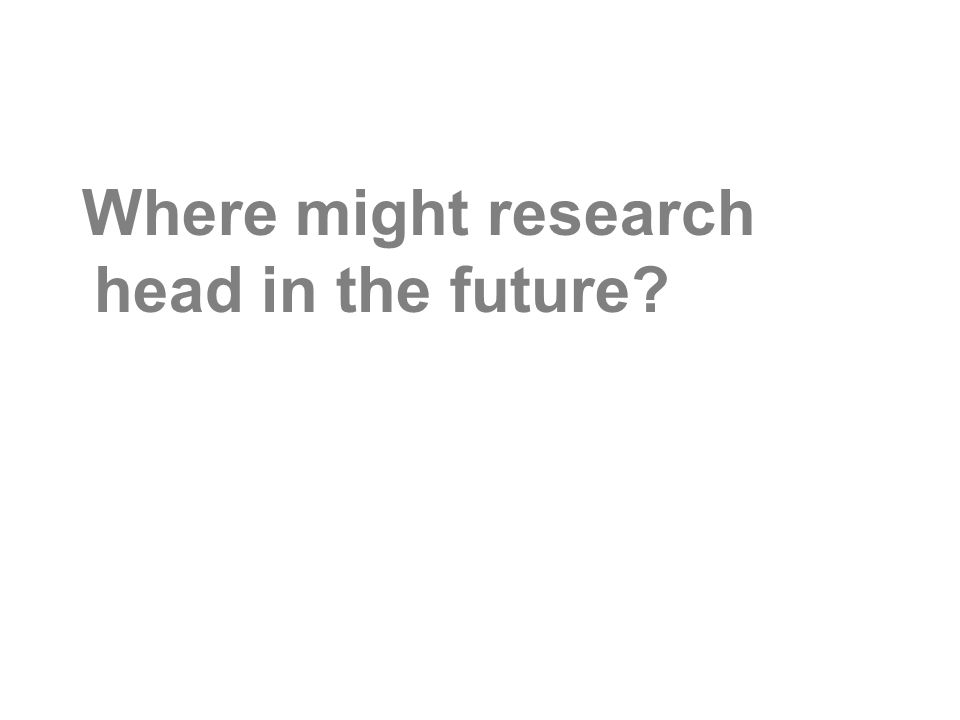 Where might research head in the future