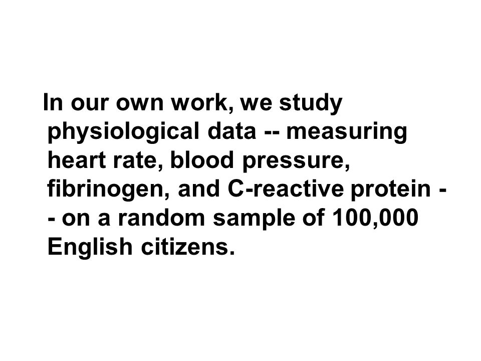 In our own work, we study physiological data -- measuring heart rate, blood pressure, fibrinogen, and C-reactive protein - - on a random sample of 100,000 English citizens.