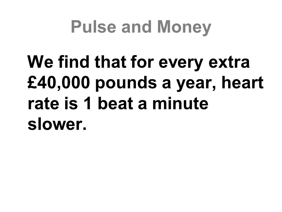 Pulse and Money We find that for every extra £40,000 pounds a year, heart rate is 1 beat a minute slower.