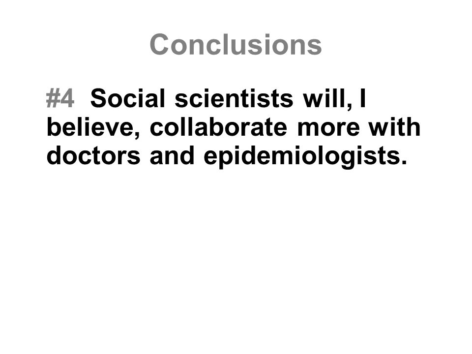 Conclusions #4 Social scientists will, I believe, collaborate more with doctors and epidemiologists.