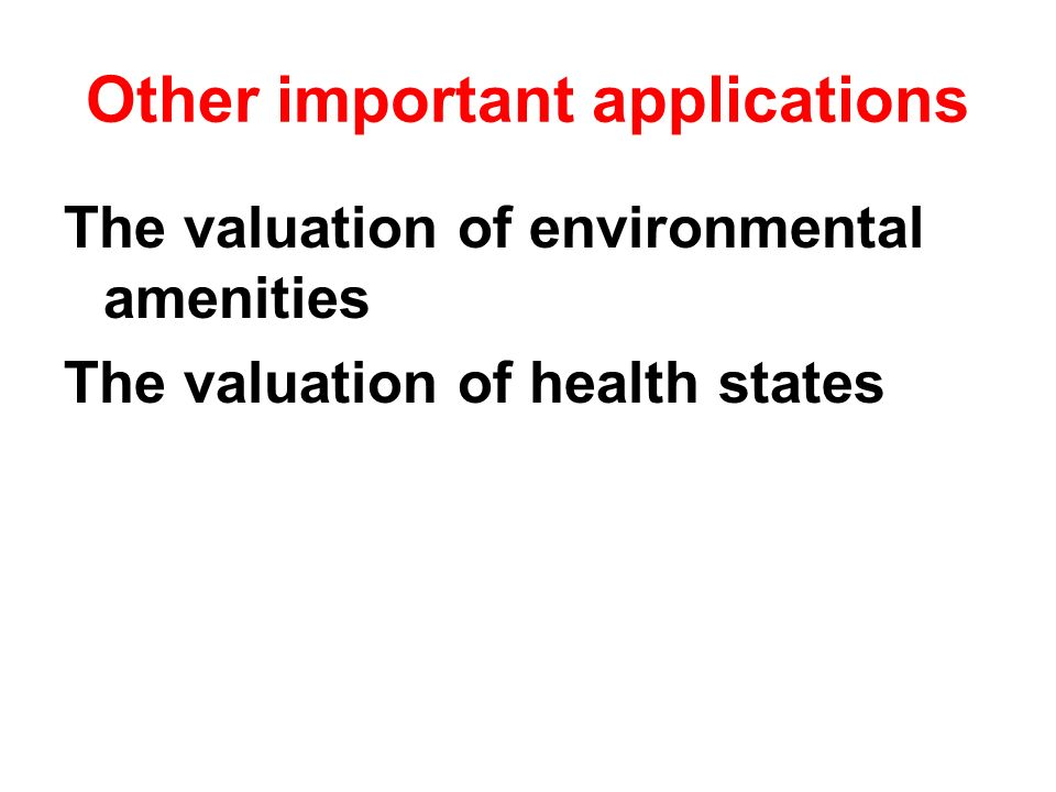 Other important applications The valuation of environmental amenities The valuation of health states