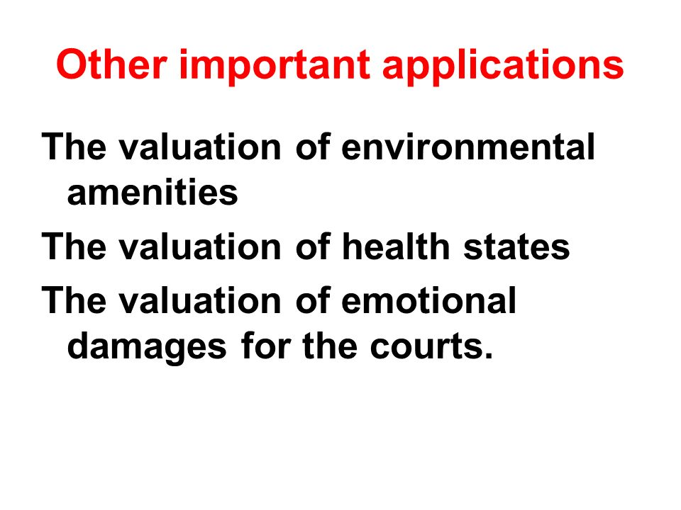 Other important applications The valuation of environmental amenities The valuation of health states The valuation of emotional damages for the courts.