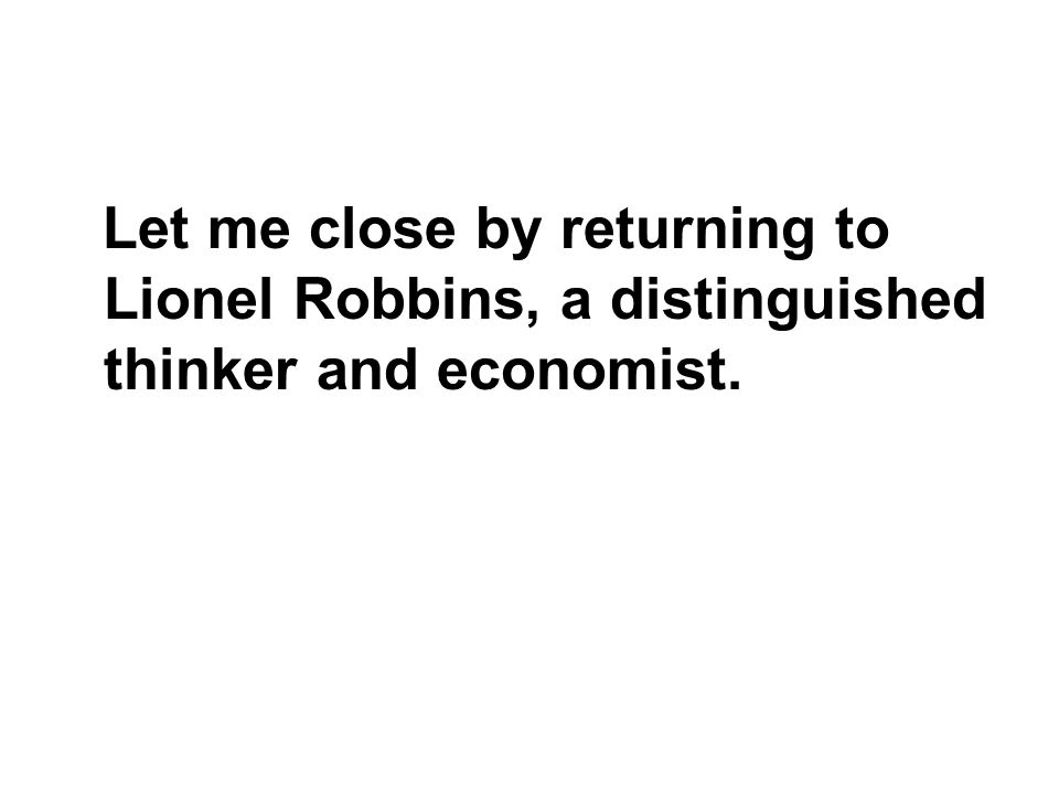 Let me close by returning to Lionel Robbins, a distinguished thinker and economist.