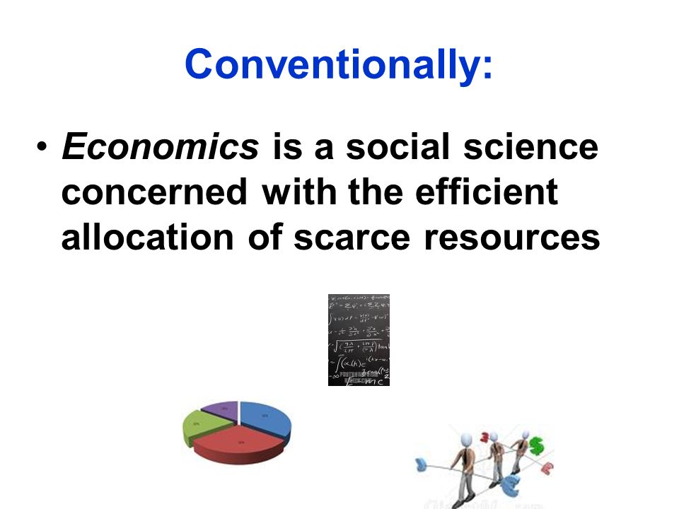 Conventionally: Economics is a social science concerned with the efficient allocation of scarce resources