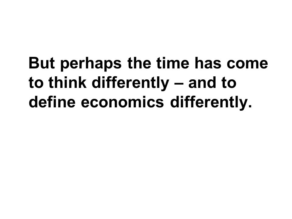 But perhaps the time has come to think differently – and to define economics differently.