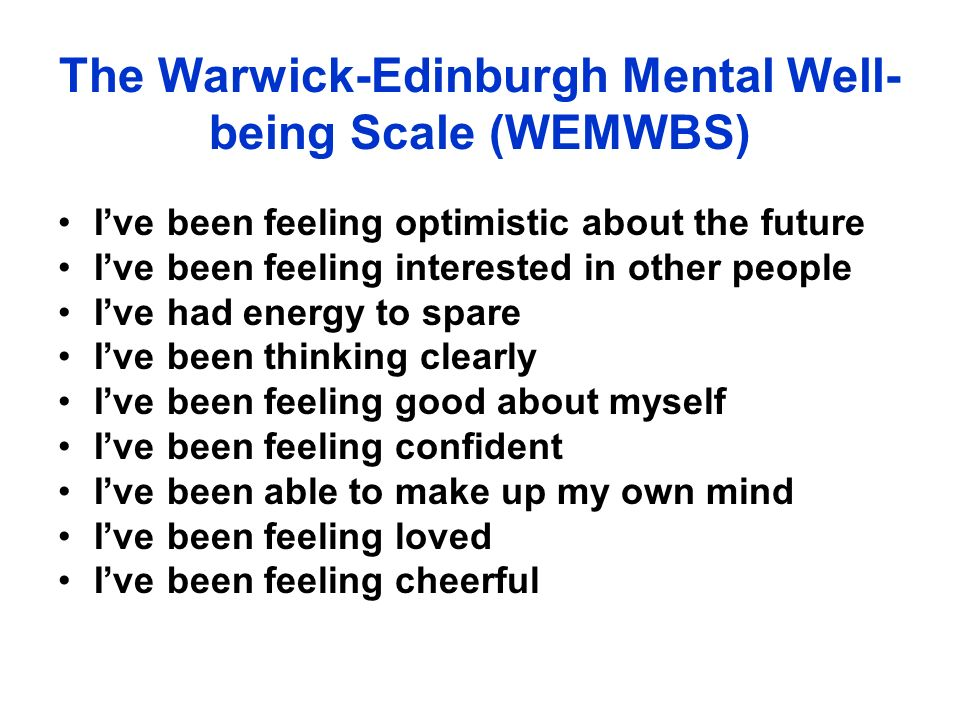 The Warwick-Edinburgh Mental Well- being Scale (WEMWBS) Ive been feeling optimistic about the future Ive been feeling interested in other people Ive had energy to spare Ive been thinking clearly Ive been feeling good about myself Ive been feeling confident Ive been able to make up my own mind Ive been feeling loved Ive been feeling cheerful