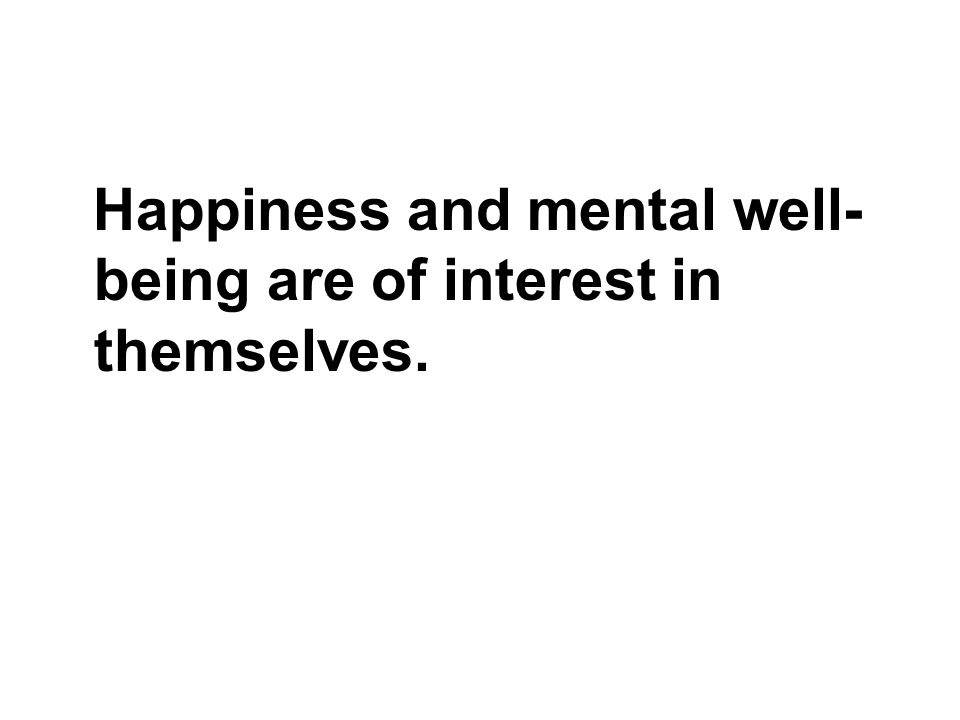 Happiness and mental well- being are of interest in themselves.