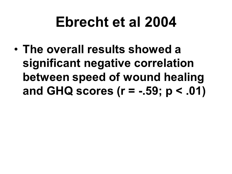 Ebrecht et al 2004 The overall results showed a significant negative correlation between speed of wound healing and GHQ scores (r = -.59; p <.01)