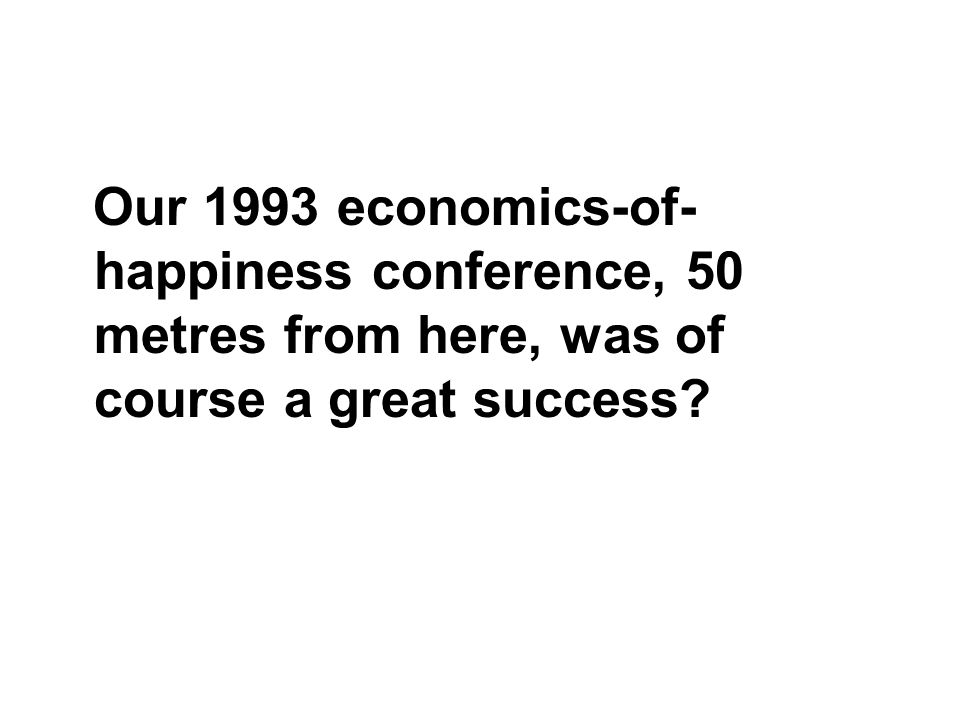 Our 1993 economics-of- happiness conference, 50 metres from here, was of course a great success